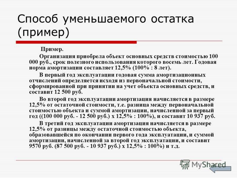 Способ уменьшаемого остатка (пример) Пример. Организация приобрела объект основных средств стоимостью 100 000 руб., срок полезного использования которого восемь лет. Годовая норма амортизации составляет 12,5% (100% : 8 лет). В первый год эксплуатации