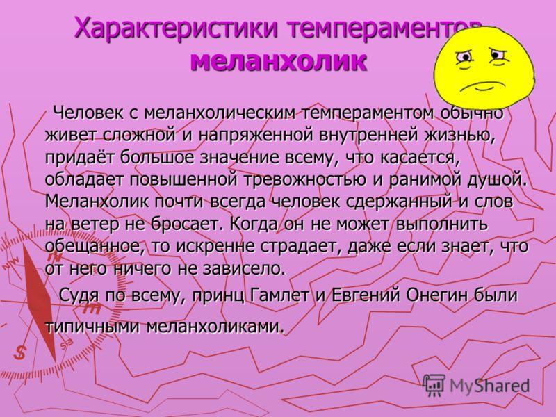 Характеристики темпераментов меланхолик Человек с меланхолическим темпераментом обычно живет сложной и напряженной внутренней жизнью, придаёт большое значение всему, что касается, обладает повышенной тревожностью и ранимой душой. Меланхолик почти все