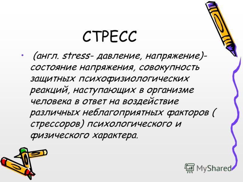 СТРЕСС (англ. stress- давление, напряжение)- состояние напряжения, совокупность защитных психофизиологических реакций, наступающих в организме человека в ответ на воздействие различных неблагоприятных факторов ( стрессоров) психологического и физичес