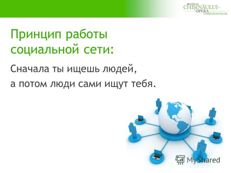 Принцип работы социальной сети: Сначала ты ищешь людей, а потом люди сами ищут тебя.