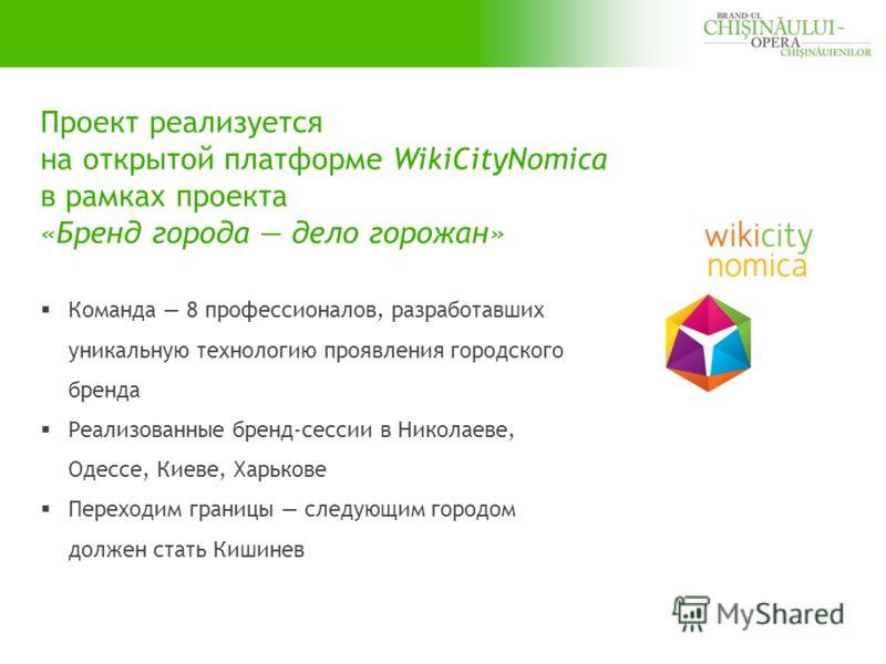Проект реализуется на открытой платформе WikiCityNomica в рамках проекта «Бренд города дело горожан» Команда 8 профессионалов, разработавших уникальную технологию проявления городского бренда Реализованные бренд-сессии в Николаеве, Одессе, Киеве, Хар