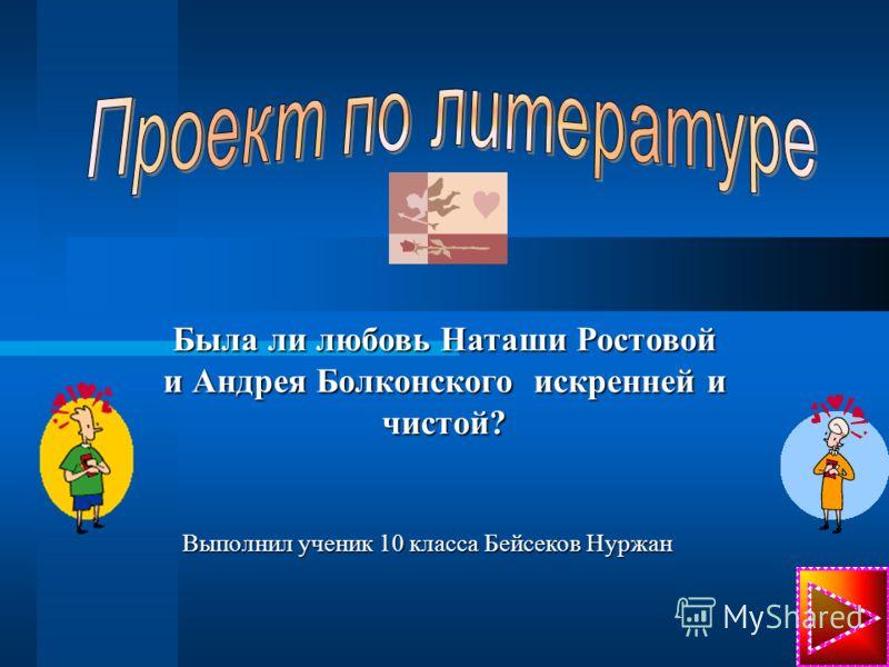 Была ли любовь Наташи Ростовой и Андрея Болконского искренней и чистой? Выполнил ученик 10 класса Бейсеков Нуржан
