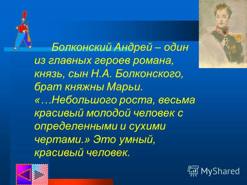 Болконский Андрей – один из главных героев романа, князь, сын Н.А. Болконского, брат княжны Марьи. «…Небольшого роста, весьма красивый молодой человек с определенными и сухими чертами.» Это умный, красивый человек.