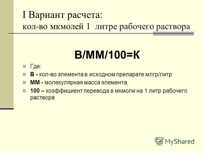 I Вариант расчета: кол-во мкмолей 1 литре рабочего раствора В/ММ/100=К Где: В - кол-во элемента в исходном препарате млгр/литр ММ - молекулярная масса элемента. 100 – коэффициент перевода в мкмоли на 1 литр рабочего раствора