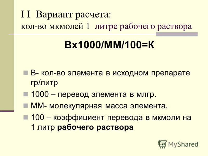 I I Вариант расчета: кол-во мкмолей 1 литре рабочего раствора Вх1000/ММ/100=К В- кол-во элемента в исходном препарате гр/литр 1000 – перевод элемента в млгр. ММ- молекулярная масса элемента. 100 – коэффициент перевода в мкмоли на 1 литр рабочего раст