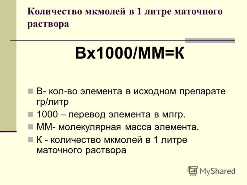 Количество мкмолей в 1 литре маточного раствора Вх1000/ММ=К В- кол-во элемента в исходном препарате гр/литр 1000 – перевод элемента в млгр. ММ- молекулярная масса элемента. К - количество мкмолей в 1 литре маточного раствора