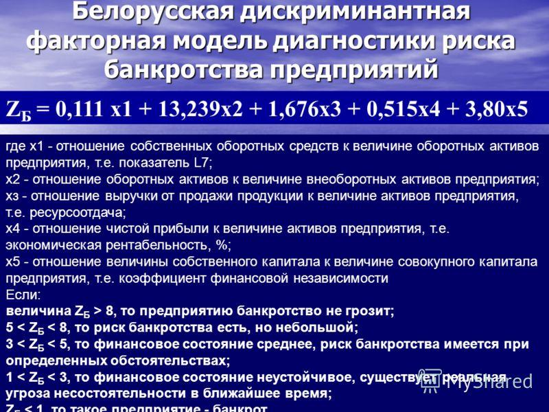 Белорусская дискриминантная факторная модель диагностики риска банкротства предприятий Z Б = 0,111 х1 + 13,239х2 + 1,676х3 + 0,515х4 + 3,80х5 где х1 - отношение собственных оборотных средств к величине оборотных активов предприятия, т.е. показатель L