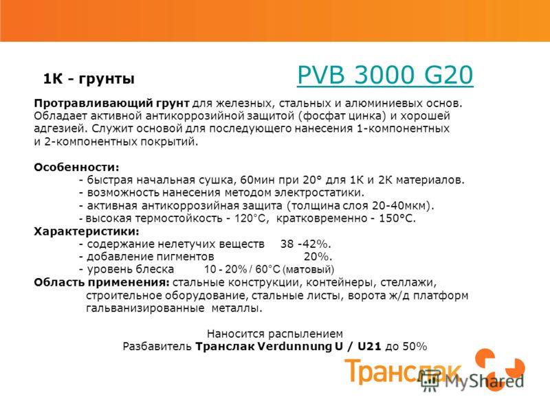 1К - грунты PVB 3000 G20 PVB 3000 G20 Протравливающий грунт для железных, стальных и алюминиевых основ. Обладает активной антикоррозийной защитой (фосфат цинка) и хорошей адгезией. Служит основой для последующего нанесения 1-компонентных и 2-компонен
