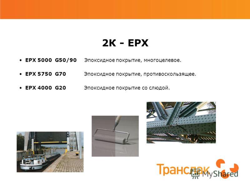 2К - EPX EPX 5000 G50/90 Эпоксидное покрытие, многоцелевое. EPX 5750 G70 Эпоксидное покрытие, противоскользящее. EPX 4000 G20 Эпоксидное покрытие со слюдой.
