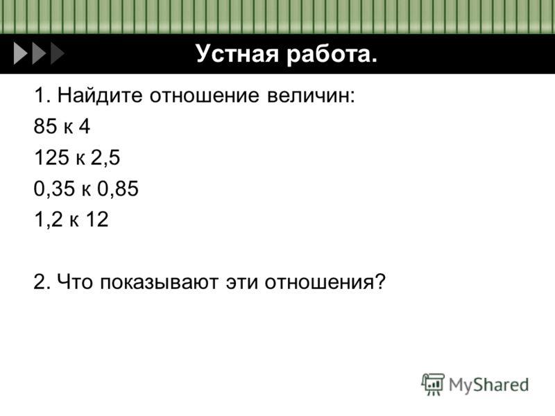 Устная работа. 1. Найдите отношение величин: 85 к 4 125 к 2,5 0,35 к 0,85 1,2 к 12 2. Что показывают эти отношения?