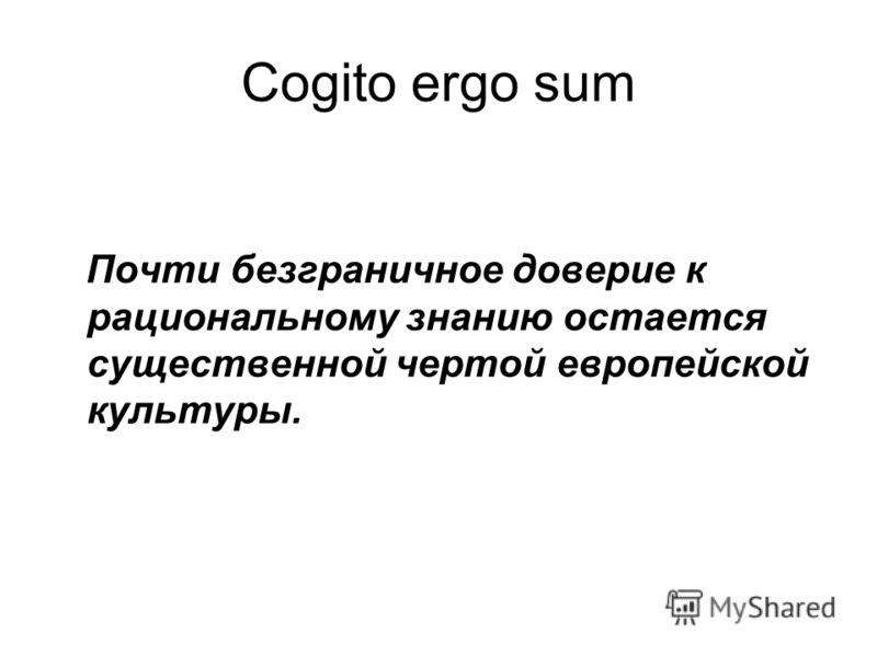 Cogito ergo sum Почти безграничное доверие к рациональному знанию остается существенной чертой европейской культуры.