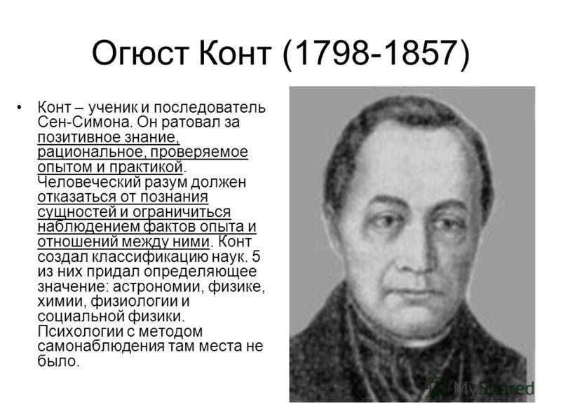 Огюст Конт (1798-1857) Конт – ученик и последователь Сен-Симона. Он ратовал за позитивное знание, рациональное, проверяемое опытом и практикой. Человеческий разум должен отказаться от познания сущностей и ограничиться наблюдением фактов опыта и отнош