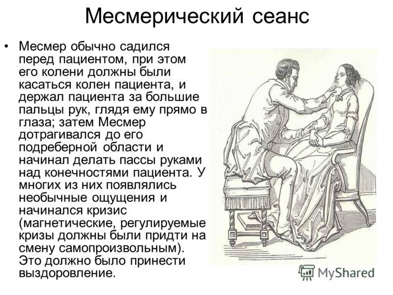 Месмерический сеанс Месмер обычно садился перед пациентом, при этом его колени должны были касаться колен пациента, и держал пациента за большие пальцы рук, глядя ему прямо в глаза; затем Месмер дотрагивался до его подреберной области и начинал делат
