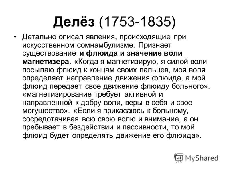 Делёз (1753-1835) Детально описал явления, происходящие при искусственном сомнамбулизме. Признает существование и флюида и значение воли магнетизера. «Когда я магнетизирую, я силой воли посылаю флюид к концам своих пальцев, моя воля определяет направ