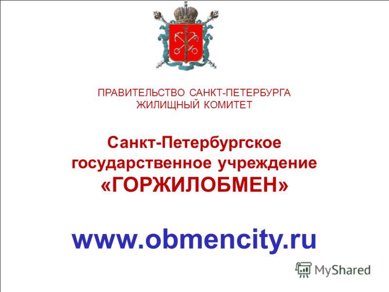 ПРАВИТЕЛЬСТВО САНКТ-ПЕТЕРБУРГА ЖИЛИЩНЫЙ КОМИТЕТ Санкт-Петербургское государственное учреждение «ГОРЖИЛОБМЕН» www.obmencity.ru