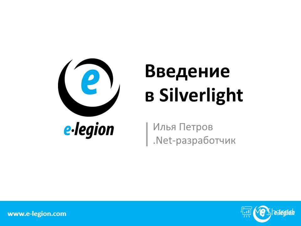 www.e-legion.com Введение в Silverlight Илья Петров.Net-разработчик 1 www.e-legion.com