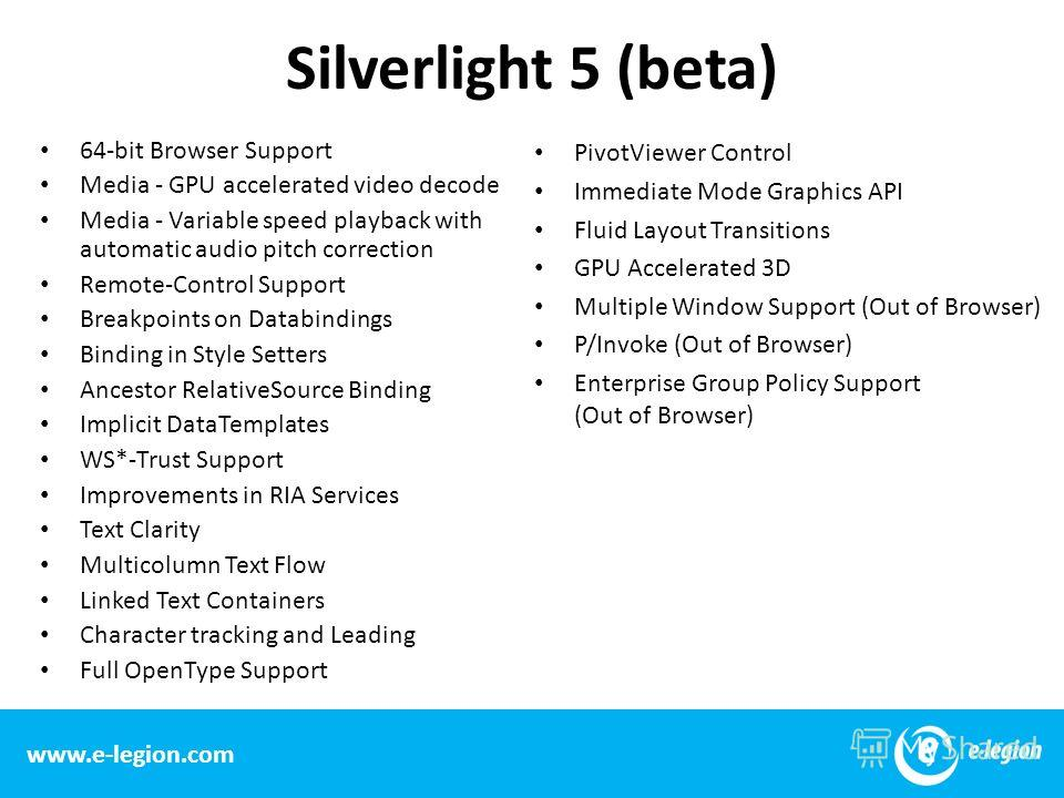 www.e-legion.com Silverlight 5 (beta) 64-bit Browser Support Media - GPU accelerated video decode Media - Variable speed playback with automatic audio pitch correction Remote-Control Support Breakpoints on Databindings Binding in Style Setters Ancest