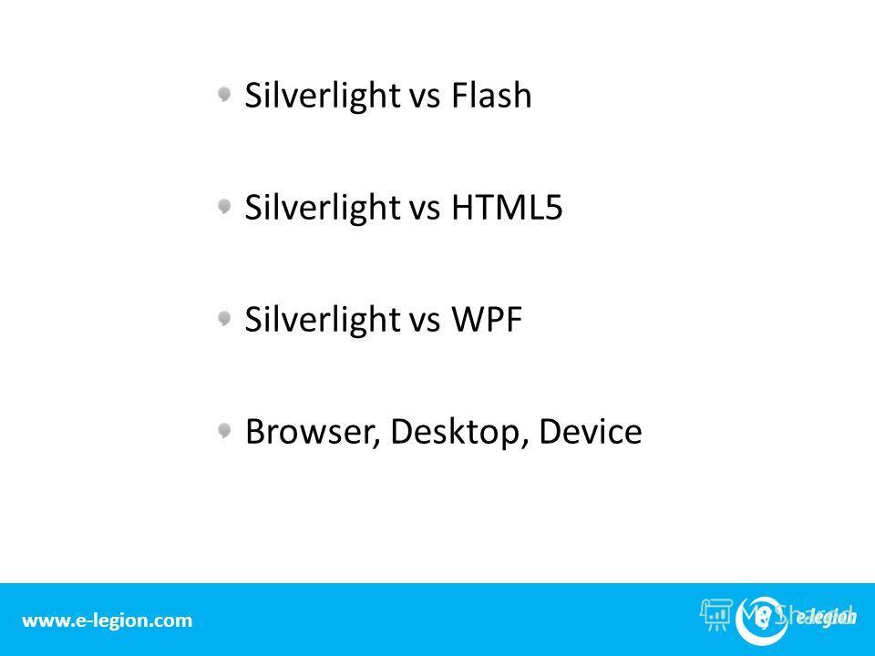 www.e-legion.com Silverlight vs Flash Silverlight vs HTML5 Silverlight vs WPF Browser, Desktop, Device 15 www.e-legion.com