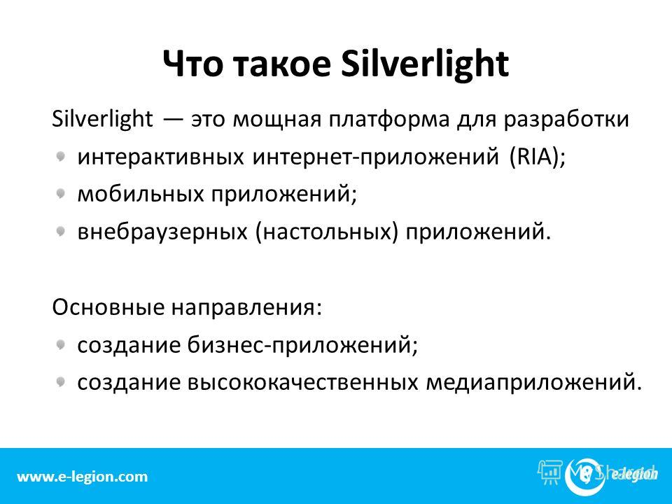 Что такое Silverlight Silverlight это мощная платформа для разработки интерактивных интернет-приложений (RIA); мобильных приложений; внебраузерных (настольных) приложений. Основные направления: создание бизнес-приложений; создание высококачественных
