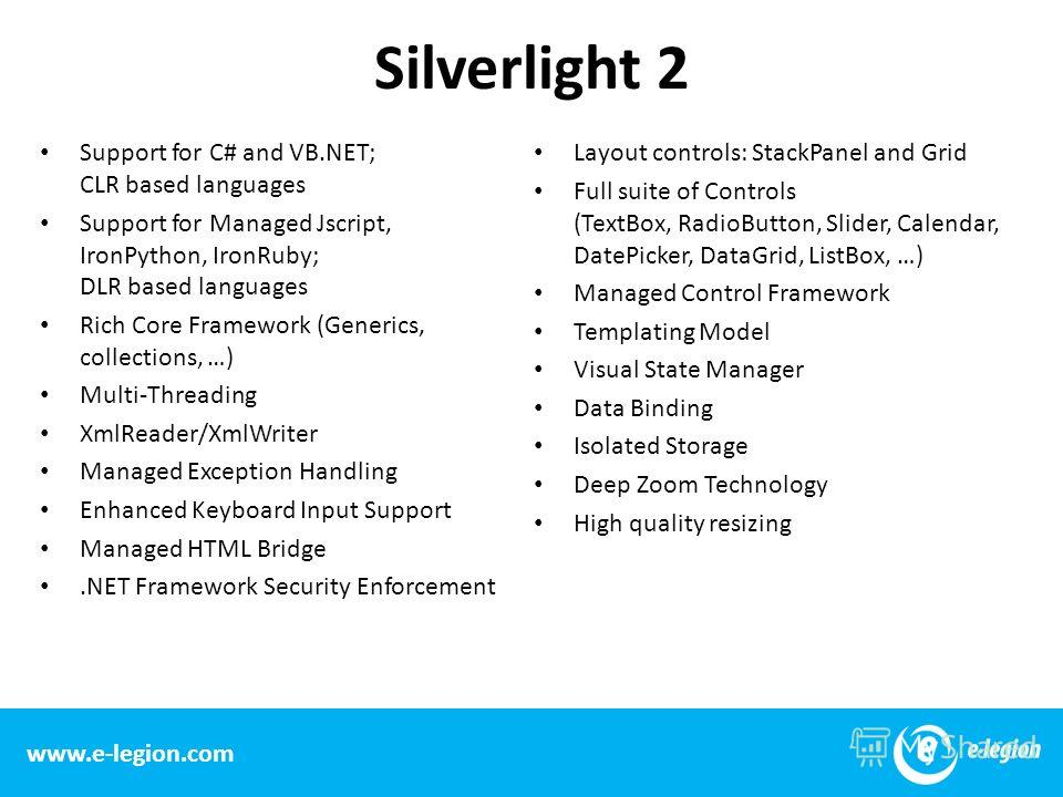 Silverlight 2 Support for C# and VB.NET; CLR based languages Support for Managed Jscript, IronPython, IronRuby; DLR based languages Rich Core Framework (Generics, collections, …) Multi-Threading XmlReader/XmlWriter Managed Exception Handling Enhanced