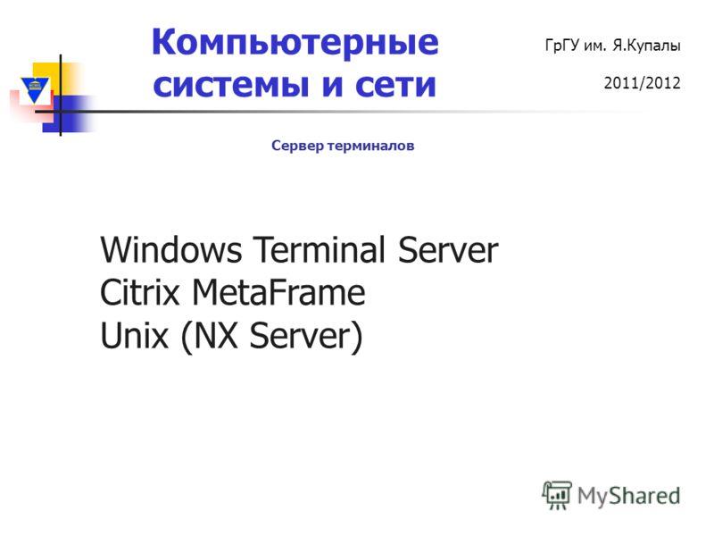 Компьютерные системы и сети ГрГУ им. Я.Купалы 2011/2012 Сервер терминалов Windows Terminal Server Citrix MetaFrame Unix (NX Server)