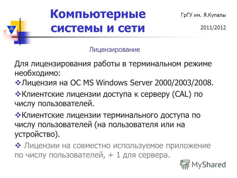 Компьютерные системы и сети ГрГУ им. Я.Купалы 2011/2012 Для лицензирования работы в терминальном режиме необходимо: Лицензия на ОС MS Windows Server 2000/2003/2008. Клиентские лицензии доступа к серверу (CAL) по числу пользователей. Клиентские лиценз