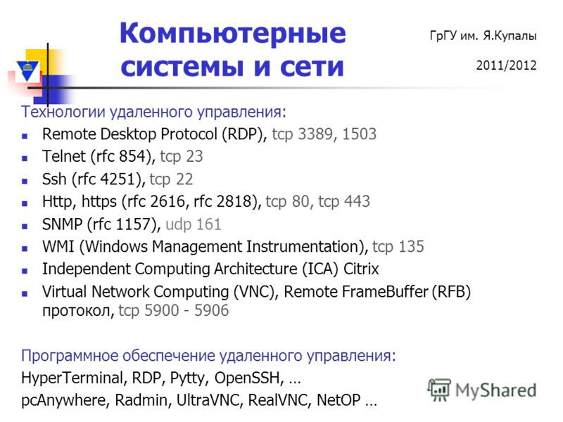 Компьютерные системы и сети ГрГУ им. Я.Купалы 2011/2012 Технологии удаленного управления: Remote Desktop Protocol (RDP), tcp 3389, 1503 Telnet (rfc 854), tcp 23 Ssh (rfc 4251), tcp 22 Http, https (rfc 2616, rfc 2818), tcp 80, tcp 443 SNMP (rfc 1157),