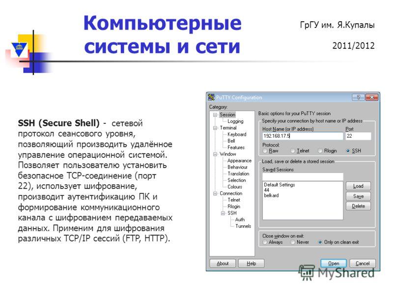 Компьютерные системы и сети ГрГУ им. Я.Купалы 2011/2012 SSH (Secure Shell) - сетевой протокол сеансового уровня, позволяющий производить удалённое управление операционной системой. Позволяет пользователю установить безопасное TCP-соединение (порт 22)