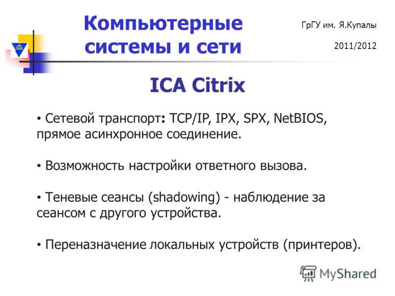 Компьютерные системы и сети ГрГУ им. Я.Купалы 2011/2012 ICA Citrix Cетевой транспорт: TCP/IP, IPX, SPX, NetBIOS, прямое асинхронное соединение. Возможность настройки ответного вызова. Теневые сеансы (shadowing) - наблюдение за сеансом с другого устро