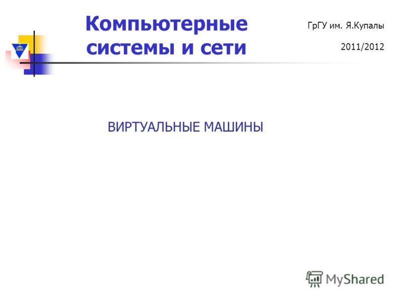 Компьютерные системы и сети ГрГУ им. Я.Купалы 2011/2012 ВИРТУАЛЬНЫЕ МАШИНЫ