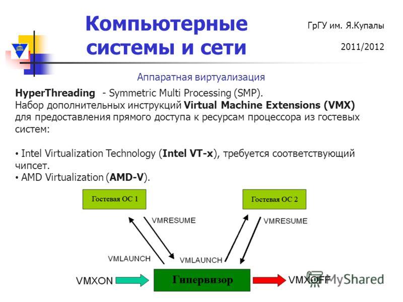Компьютерные системы и сети ГрГУ им. Я.Купалы 2011/2012 Аппаратная виртуализация HyperThreading - Symmetric Multi Processing (SMP). Набор дополнительных инструкций Virtual Machine Extensions (VMX) для предоставления прямого доступа к ресурсам процесс