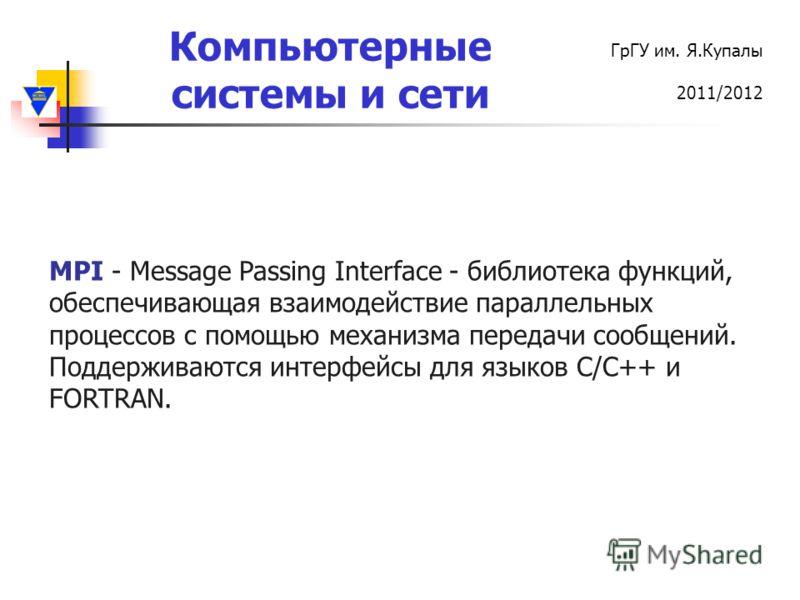 Компьютерные системы и сети ГрГУ им. Я.Купалы 2011/2012 MPI - Message Passing Interface - библиотека функций, обеспечивающая взаимодействие параллельных процессов с помощью механизма передачи сообщений. Поддерживаются интерфейсы для языков C/С++ и FO
