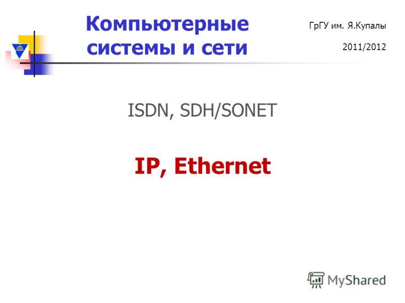 Компьютерные системы и сети ГрГУ им. Я.Купалы 2011/2012 ISDN, SDH/SONET IP, Ethernet