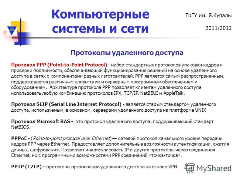 Компьютерные системы и сети ГрГУ им. Я.Купалы 2011/2012 Протоколы удаленного доступа Протокол PPP (Point-to-Point Protocol) - набор стандартных протоколов упаковки кадров и проверки подлинности, обеспечивающий функционирование решений на основе удале