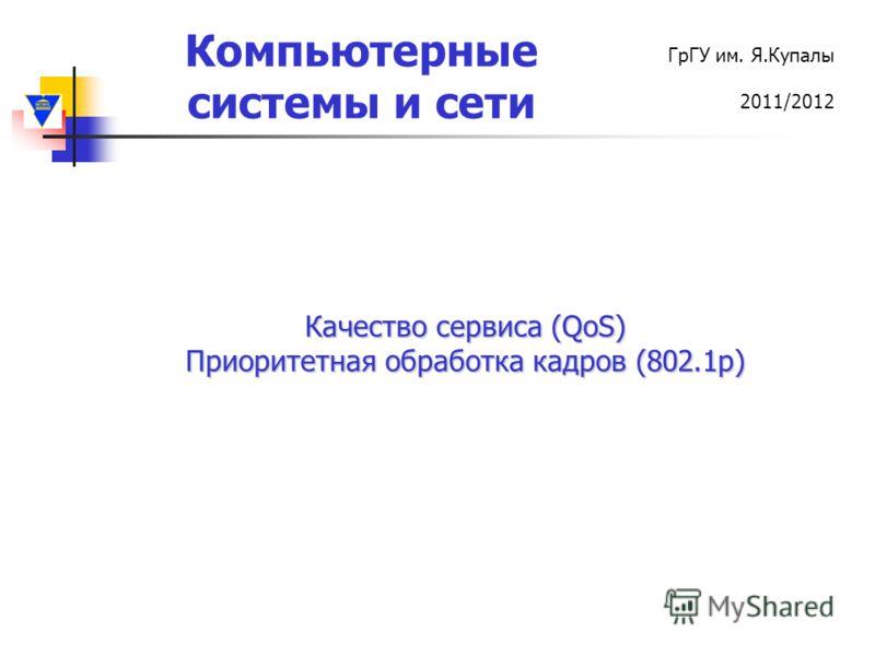 Компьютерные системы и сети ГрГУ им. Я.Купалы 2011/2012 Качество сервиса (QoS) Приоритетная обработка кадров (802.1р)