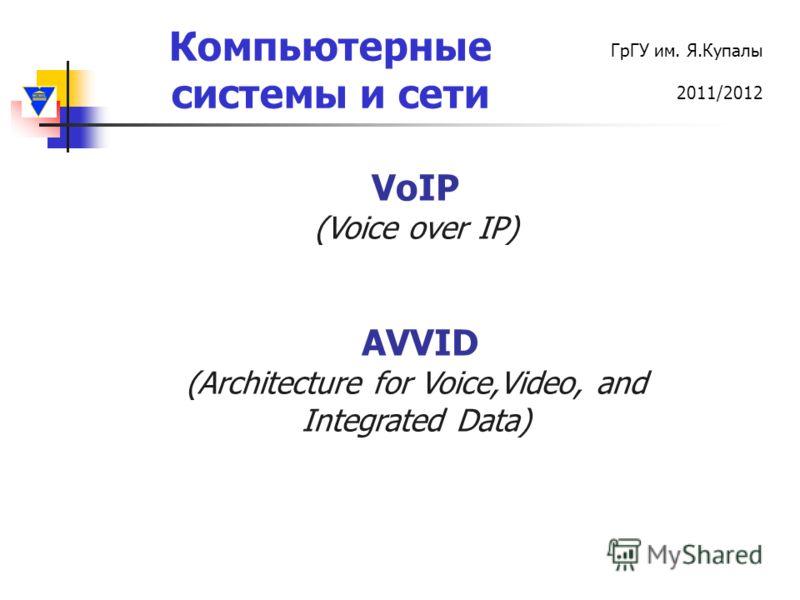 Компьютерные системы и сети ГрГУ им. Я.Купалы 2011/2012 VoIP (Voice over IP) AVVID (Architecture for Voice,Video, and Integrated Data)
