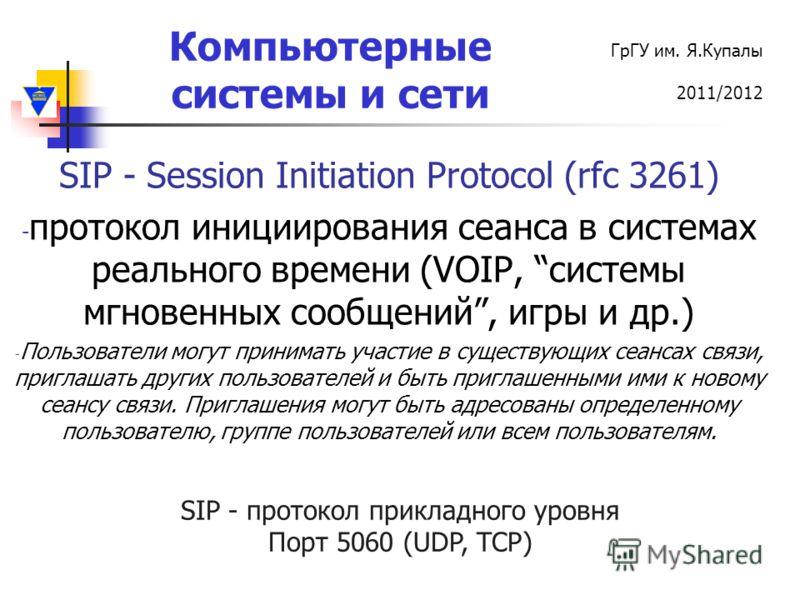 Компьютерные системы и сети ГрГУ им. Я.Купалы 2011/2012 SIP - Session Initiation Protocol (rfc 3261) - протокол инициирования сеанса в системах реального времени (VOIP, системы мгновенных сообщений, игры и др.) - Пользователи могут принимать участие