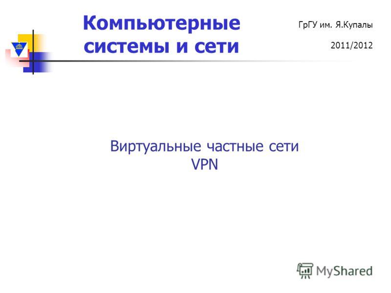 Компьютерные системы и сети ГрГУ им. Я.Купалы 2011/2012 Виртуальные частные сети VPN