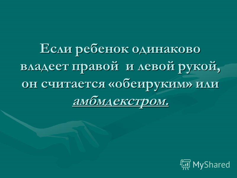 Если ребенок одинаково владеет правой и левой рукой, он считается «обеируким» или амбмдекстром.