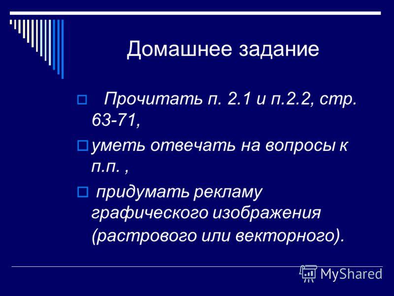 Домашнее задание Прочитать п. 2.1 и п.2.2, стр. 63-71, уметь отвечать на вопросы к п.п., придумать рекламу графического изображения (растрового или векторного).