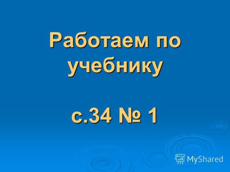 Работаем по учебнику с.34 1