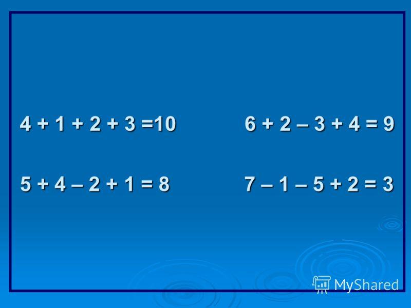 4 + 1 + 2 + 3 =10 6 + 2 – 3 + 4 = 9 5 + 4 – 2 + 1 = 8 7 – 1 – 5 + 2 = 3