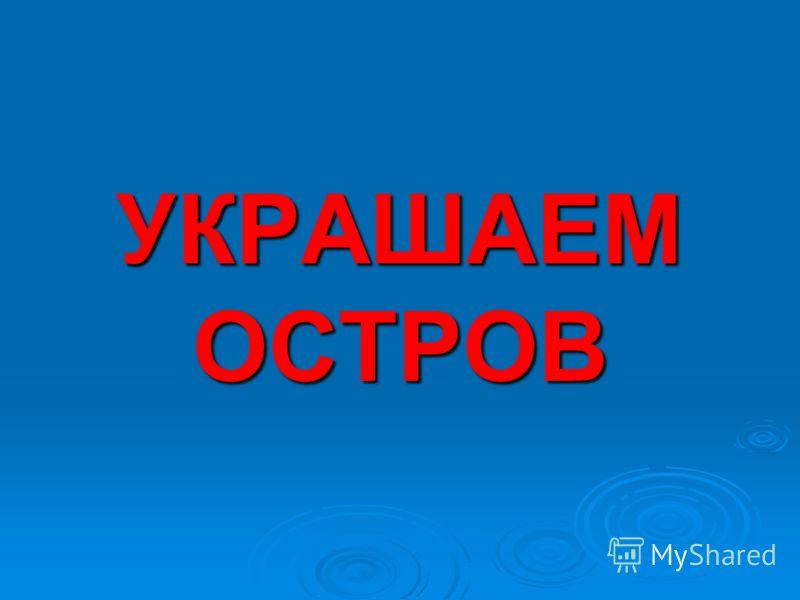 УКРАШАЕМ ОСТРОВ