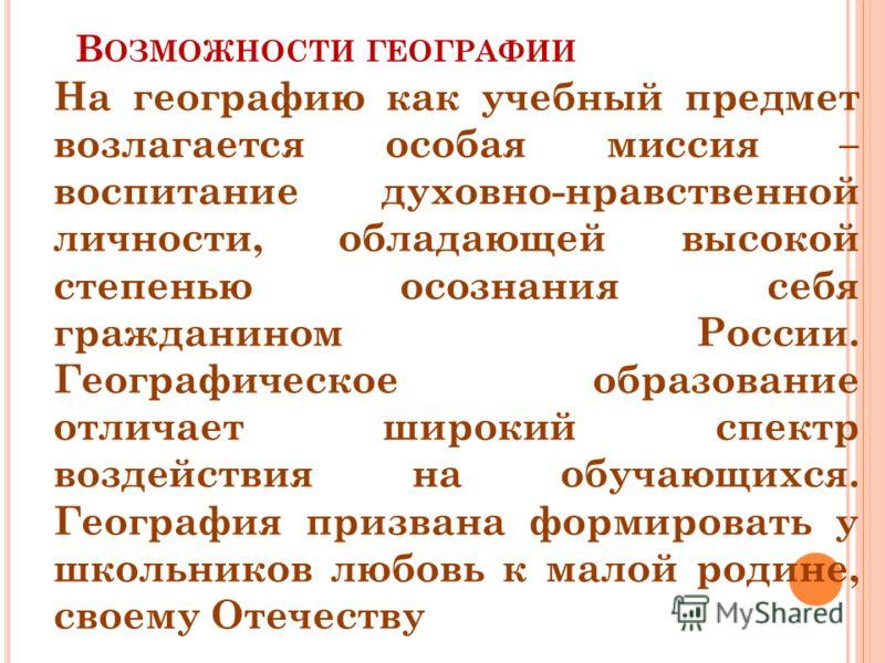В ОЗМОЖНОСТИ ГЕОГРАФИИ На географию как учебный предмет возлагается особая миссия – воспитание духовно-нравственной личности, обладающей высокой степенью осознания себя гражданином России. Географическое образование отличает широкий спектр воздействи