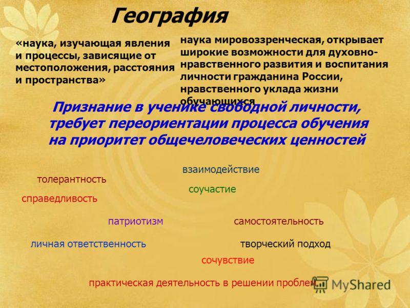 География «наука, изучающая явления и процессы, зависящие от местоположения, расстояния и пространства» наука мировоззренческая, открывает широкие возможности для духовно- нравственного развития и воспитания личности гражданина России, нравственного