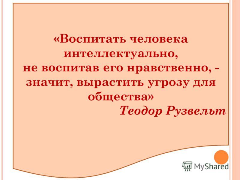 «Воспитать человека интеллектуально, не воспитав его нравственно, - значит, вырастить угрозу для общества» Теодор Рузвельт