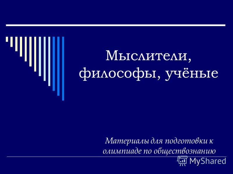 Мыслители, философы, учёные Материалы для подготовки к олимпиаде по обществознанию