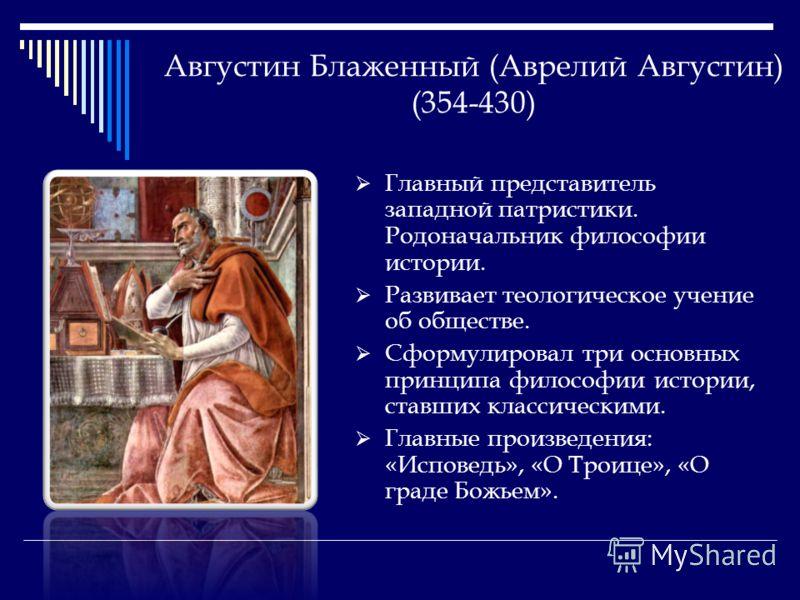 Августин Блаженный (Аврелий Августин) (354-430) Главный представитель западной патристики. Родоначальник философии истории. Развивает теологическое учение об обществе. Сформулировал три основных принципа философии истории, ставших классическими. Глав