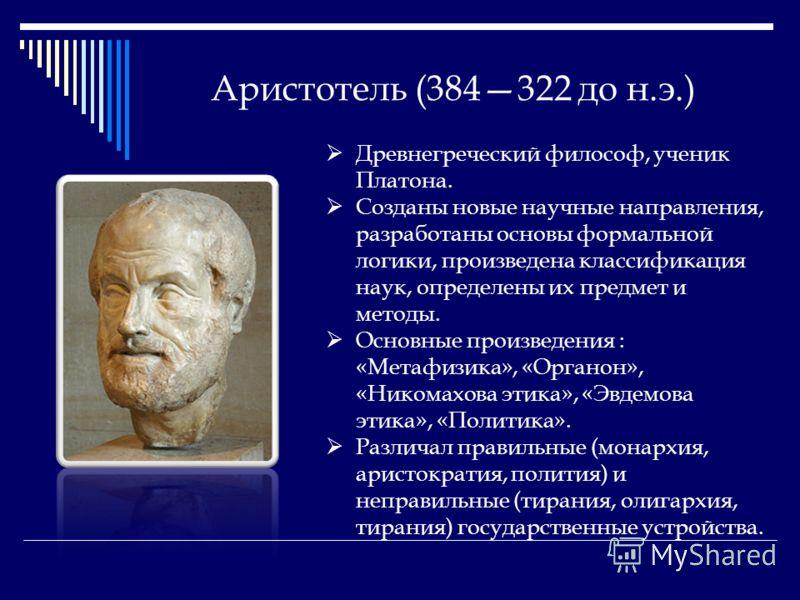 Аристотель (384322 до н.э.) Древнегреческий философ, ученик Платона. Созданы новые научные направления, разработаны основы формальной логики, произведена классификация наук, определены их предмет и методы. Основные произведения : «Метафизика», «Орган