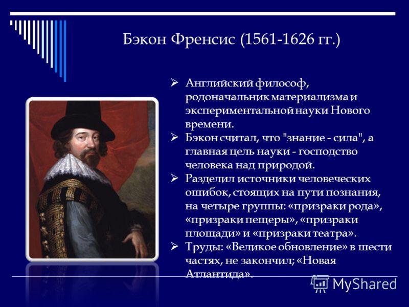 Бэкон Френсис (1561-1626 гг.) Английский философ, родоначальник материализма и экспериментальной науки Нового времени. Бэкон считал, что